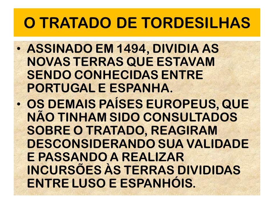 O TRATADO DE TORDESILHAS ASSINADO EM 1494, DIVIDIA AS NOVAS TERRAS QUE ESTAVAM SENDO CONHECIDAS ENTRE PORTUGAL E ESPANHA. OS DEMAIS PAÍSES EUROPEUS, Q
