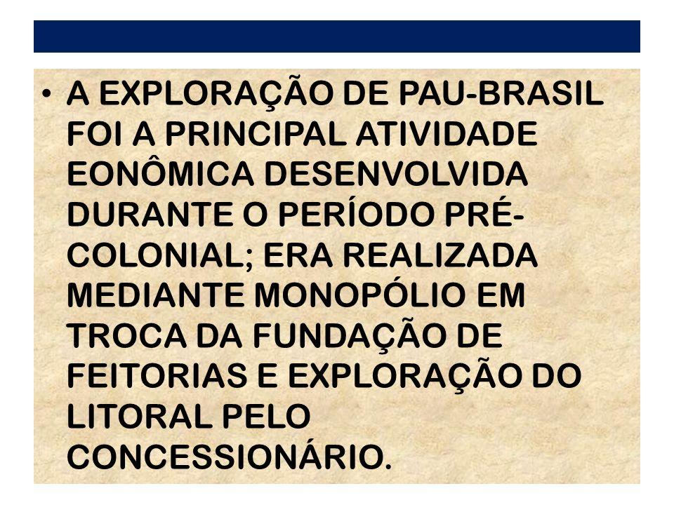 A EXPLORAÇÃO DE PAU-BRASIL FOI A PRINCIPAL ATIVIDADE EONÔMICA DESENVOLVIDA DURANTE O PERÍODO PRÉ- COLONIAL; ERA REALIZADA MEDIANTE MONOPÓLIO EM TROCA