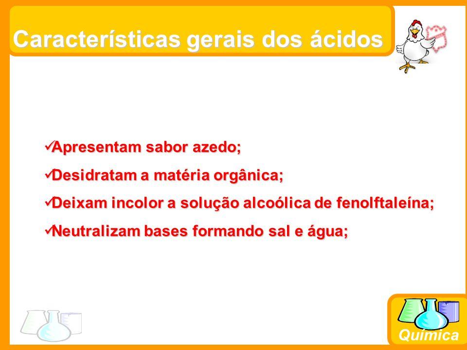 Química Características gerais dos ácidos Apresentam sabor azedo; Apresentam sabor azedo; Desidratam a matéria orgânica; Desidratam a matéria orgânica