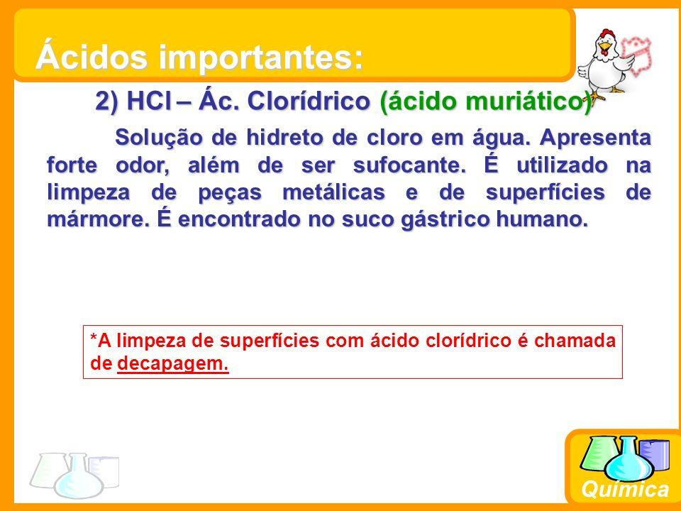 Química 2) HCl – Ác. Clorídrico (ácido muriático) Solução de hidreto de cloro em água. Apresenta forte odor, além de ser sufocante. É utilizado na lim