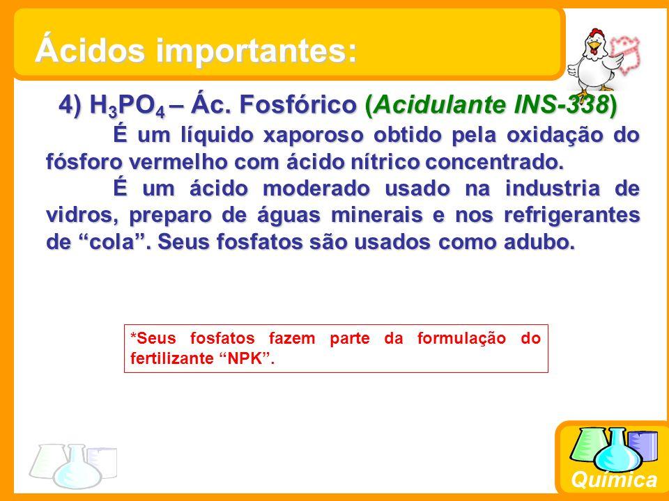 Química 4) H 3 PO 4 – Ác. Fosfórico (Acidulante INS-338) É um líquido xaporoso obtido pela oxidação do fósforo vermelho com ácido nítrico concentrado.