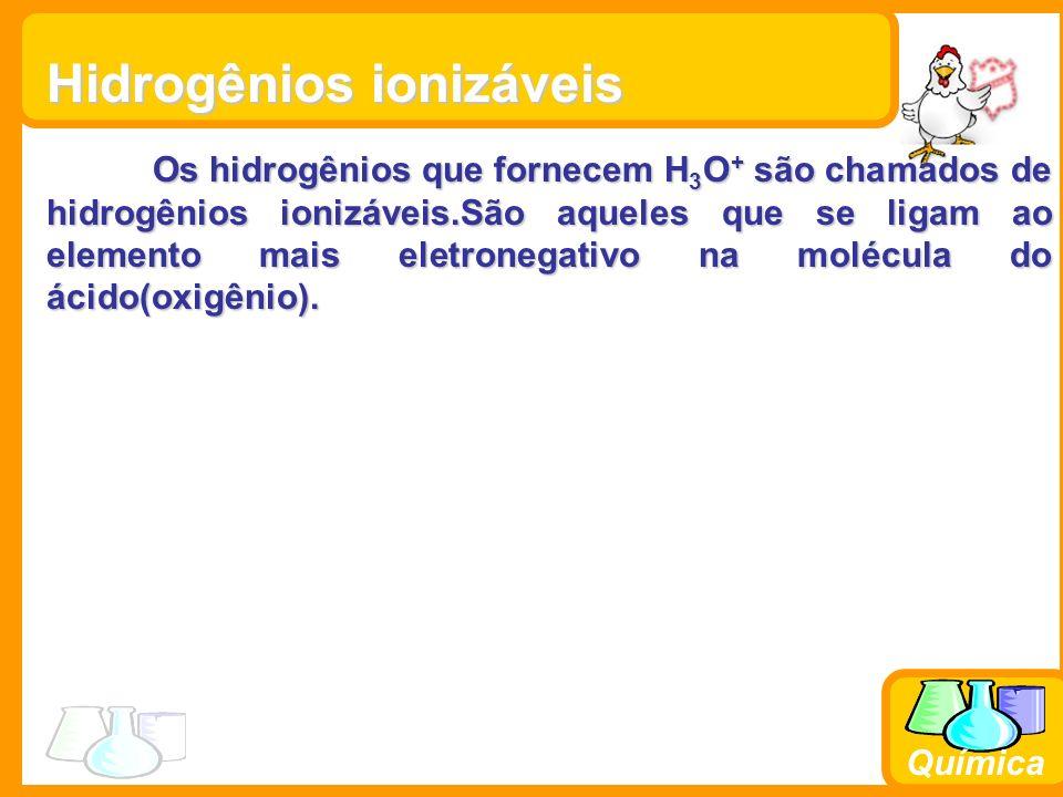 Química Hidrogênios ionizáveis Os hidrogênios que fornecem H 3 O + são chamados de hidrogênios ionizáveis.São aqueles que se ligam ao elemento mais el