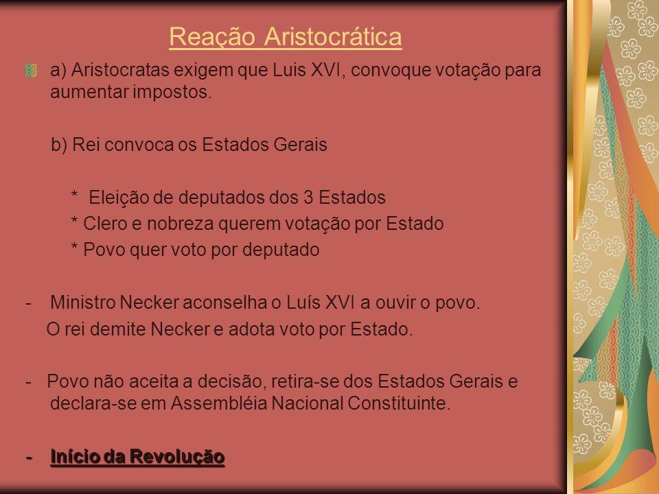 Reação Aristocrática a) Aristocratas exigem que Luis XVI, convoque votação para aumentar impostos. b) Rei convoca os Estados Gerais * Eleição de deput