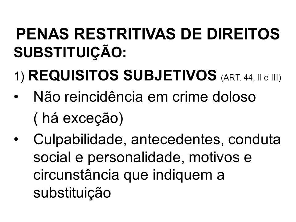 SUBSTITUIÇÃO: PENAS RESTRITIVAS DE DIREITOS 1) REQUISITOS SUBJETIVOS (ART. 44, II e III) Não reincidência em crime doloso ( há exceção) Culpabilidade,
