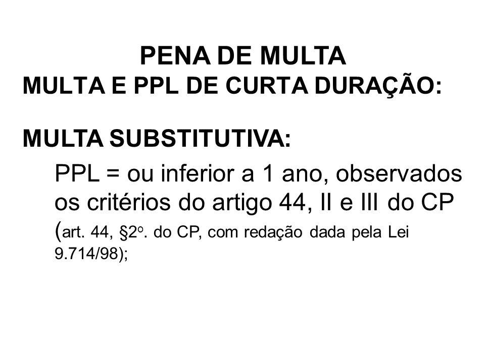 MULTA E PPL DE CURTA DURAÇÃO: MULTA SUBSTITUTIVA: PPL = ou inferior a 1 ano, observados os critérios do artigo 44, II e III do CP ( art. 44, §2 o. do