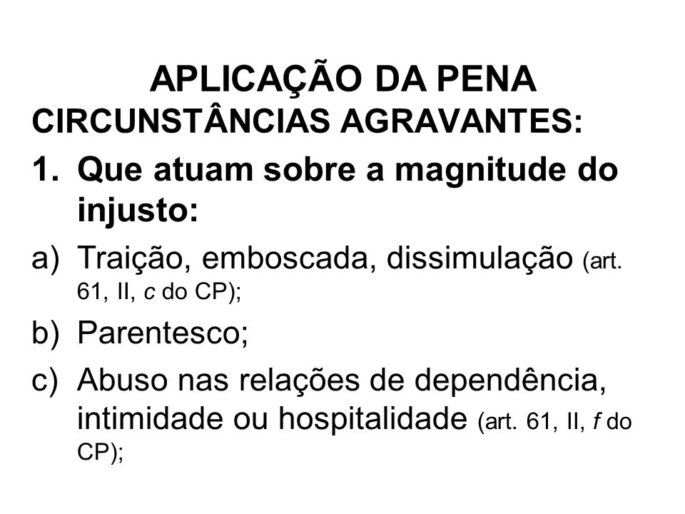CIRCUNSTÂNCIAS AGRAVANTES: 1.Que atuam sobre a magnitude do injusto: a)Traição, emboscada, dissimulação (art. 61, II, c do CP); b)Parentesco; c)Abuso