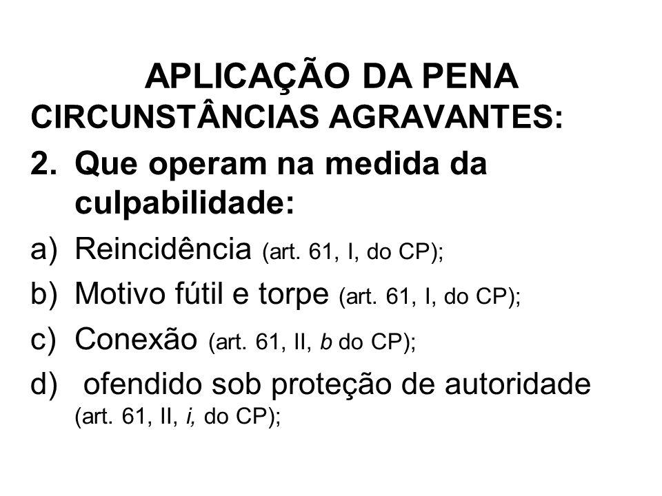 CIRCUNSTÂNCIAS AGRAVANTES: 2.Que operam na medida da culpabilidade: a)Reincidência (art. 61, I, do CP); b)Motivo fútil e torpe (art. 61, I, do CP); c)