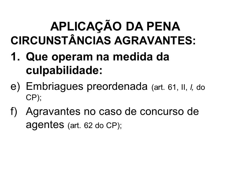 CIRCUNSTÂNCIAS AGRAVANTES: 1.Que operam na medida da culpabilidade: e)Embriagues preordenada (art. 61, II, l, do CP); f)Agravantes no caso de concurso