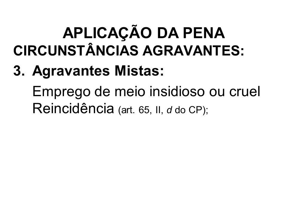 CIRCUNSTÂNCIAS AGRAVANTES: 3.Agravantes Mistas: Emprego de meio insidioso ou cruel Reincidência (art. 65, II, d do CP); APLICAÇÃO DA PENA