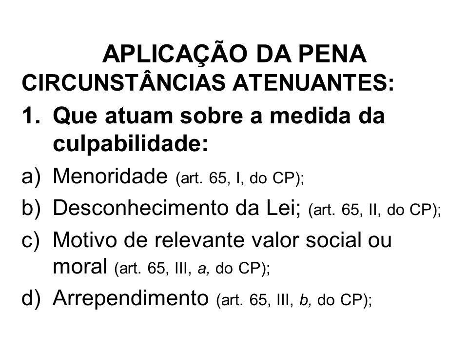 CIRCUNSTÂNCIAS ATENUANTES: 1.Que atuam sobre a medida da culpabilidade: a)Menoridade (art. 65, I, do CP); b)Desconhecimento da Lei; (art. 65, II, do C