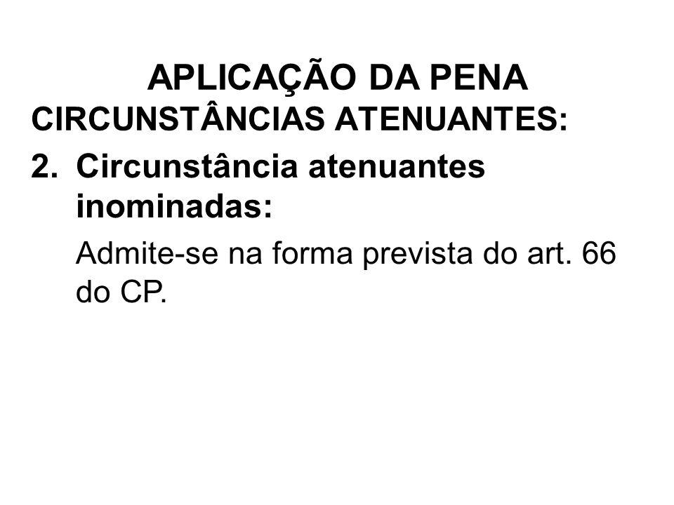 CIRCUNSTÂNCIAS ATENUANTES: 2.Circunstância atenuantes inominadas: Admite-se na forma prevista do art. 66 do CP. APLICAÇÃO DA PENA