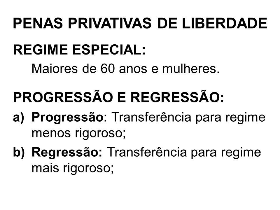 REGIME ESPECIAL: Maiores de 60 anos e mulheres. PENAS PRIVATIVAS DE LIBERDADE PROGRESSÃO E REGRESSÃO: a)Progressão: Transferência para regime menos ri