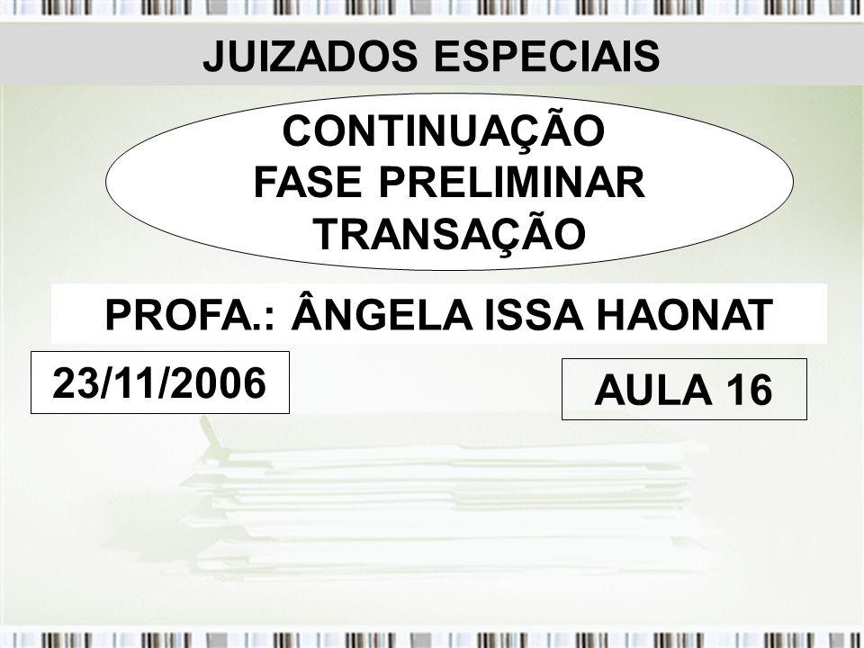 JUIZADOS ESPECIAIS CONTINUAÇÃO FASE PRELIMINAR TRANSAÇÃO PROFA.: ÂNGELA ISSA HAONAT 23/11/2006 AULA 16