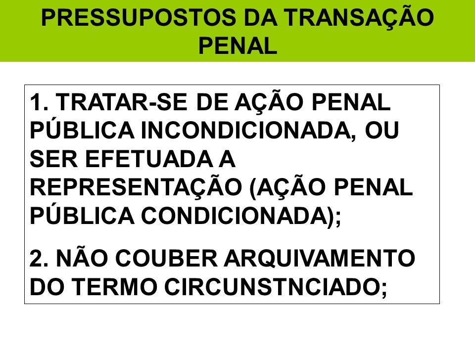 PRESSUPOSTOS DA TRANSAÇÃO PENAL 1. TRATAR-SE DE AÇÃO PENAL PÚBLICA INCONDICIONADA, OU SER EFETUADA A REPRESENTAÇÃO (AÇÃO PENAL PÚBLICA CONDICIONADA);