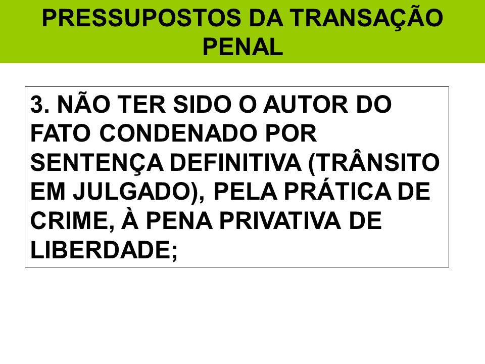 PRESSUPOSTOS DA TRANSAÇÃO PENAL 3. NÃO TER SIDO O AUTOR DO FATO CONDENADO POR SENTENÇA DEFINITIVA (TRÂNSITO EM JULGADO), PELA PRÁTICA DE CRIME, À PENA