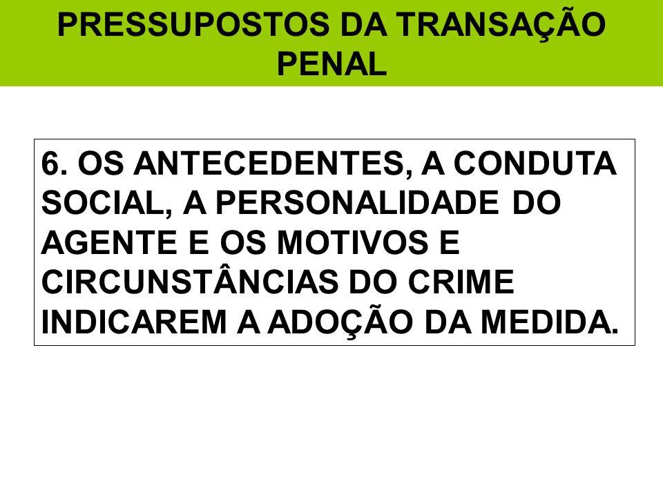 PRESSUPOSTOS DA TRANSAÇÃO PENAL 6. OS ANTECEDENTES, A CONDUTA SOCIAL, A PERSONALIDADE DO AGENTE E OS MOTIVOS E CIRCUNSTÂNCIAS DO CRIME INDICAREM A ADO