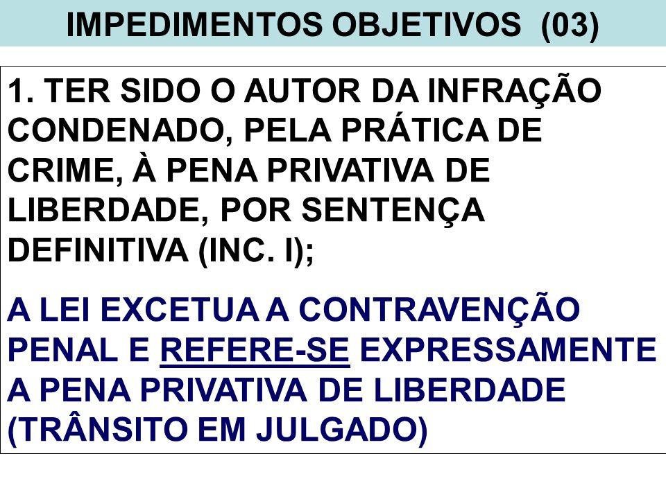 IMPEDIMENTOS OBJETIVOS (03) 1. TER SIDO O AUTOR DA INFRAÇÃO CONDENADO, PELA PRÁTICA DE CRIME, À PENA PRIVATIVA DE LIBERDADE, POR SENTENÇA DEFINITIVA (