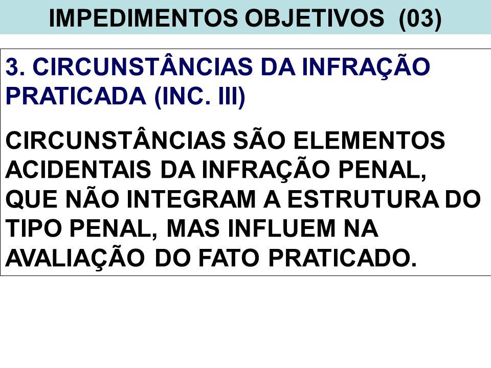 IMPEDIMENTOS OBJETIVOS (03) 3. CIRCUNSTÂNCIAS DA INFRAÇÃO PRATICADA (INC. III) CIRCUNSTÂNCIAS SÃO ELEMENTOS ACIDENTAIS DA INFRAÇÃO PENAL, QUE NÃO INTE
