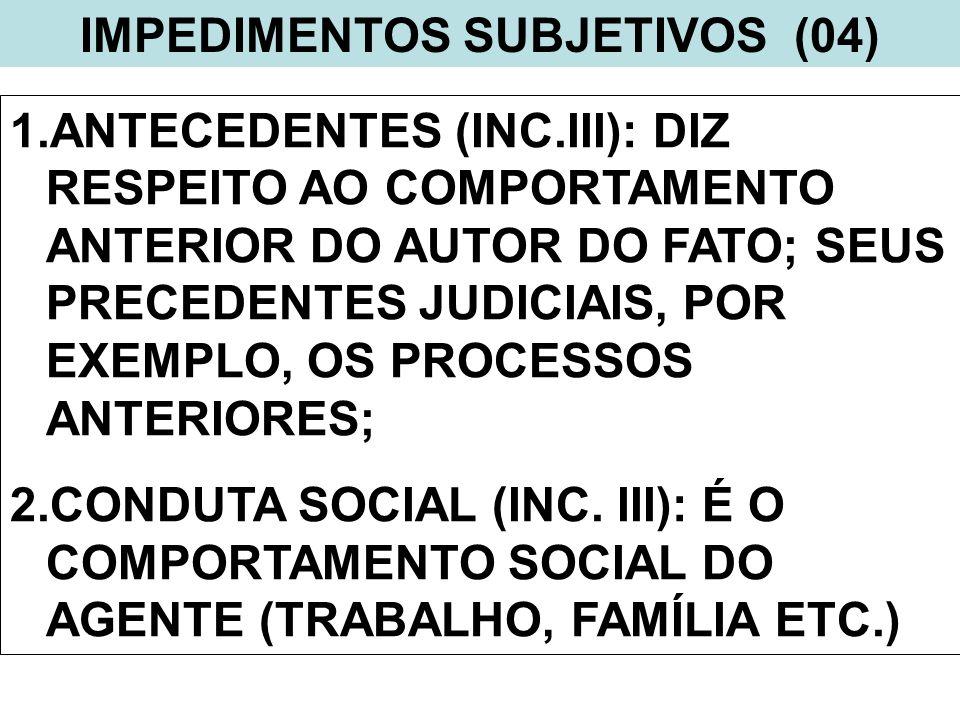 IMPEDIMENTOS SUBJETIVOS (04) 1.ANTECEDENTES (INC.III): DIZ RESPEITO AO COMPORTAMENTO ANTERIOR DO AUTOR DO FATO; SEUS PRECEDENTES JUDICIAIS, POR EXEMPL