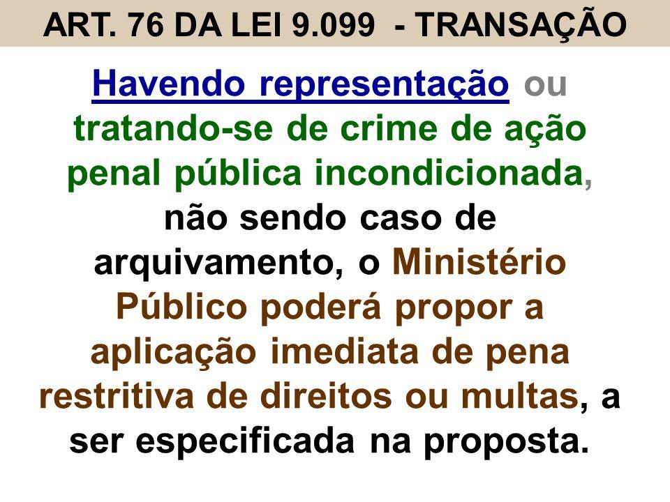 ART. 76 DA LEI 9.099 - TRANSAÇÃO Havendo representação ou tratando-se de crime de ação penal pública incondicionada, não sendo caso de arquivamento, o
