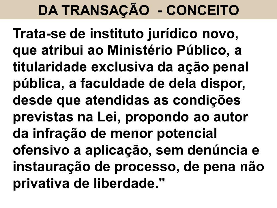 DA TRANSAÇÃO - CONCEITO Trata-se de instituto jurídico novo, que atribui ao Ministério Público, a titularidade exclusiva da ação penal pública, a facu
