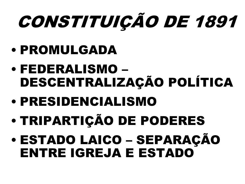 CONSTITUIÇÃO DE 1891 PROMULGADA FEDERALISMO – DESCENTRALIZAÇÃO POLÍTICA PRESIDENCIALISMO TRIPARTIÇÃO DE PODERES ESTADO LAICO – SEPARAÇÃO ENTRE IGREJA