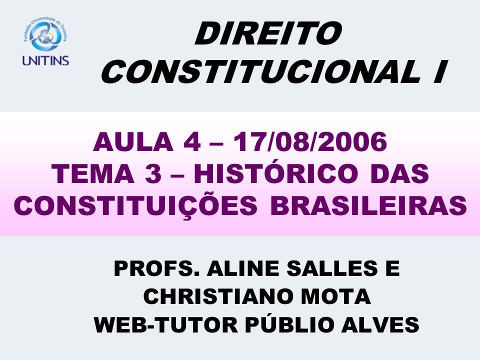 AULA 4 – 17/08/2006 TEMA 3 – HISTÓRICO DAS CONSTITUIÇÕES BRASILEIRAS PROFS. ALINE SALLES E CHRISTIANO MOTA WEB-TUTOR PÚBLIO ALVES DIREITO CONSTITUCION