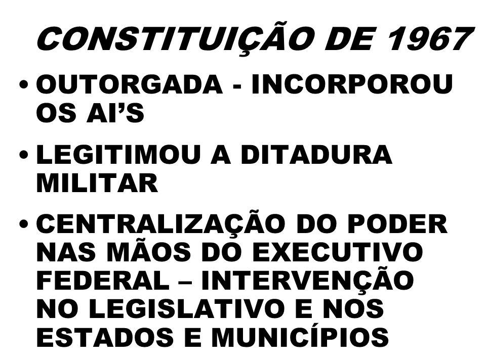 CONSTITUIÇÃO DE 1967 OUTORGADA - INCORPOROU OS AIS LEGITIMOU A DITADURA MILITAR CENTRALIZAÇÃO DO PODER NAS MÃOS DO EXECUTIVO FEDERAL – INTERVENÇÃO NO