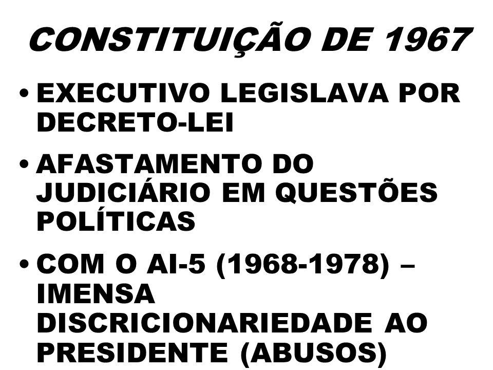 CONSTITUIÇÃO DE 1967 EXECUTIVO LEGISLAVA POR DECRETO-LEI AFASTAMENTO DO JUDICIÁRIO EM QUESTÕES POLÍTICAS COM O AI-5 (1968-1978) – IMENSA DISCRICIONARI