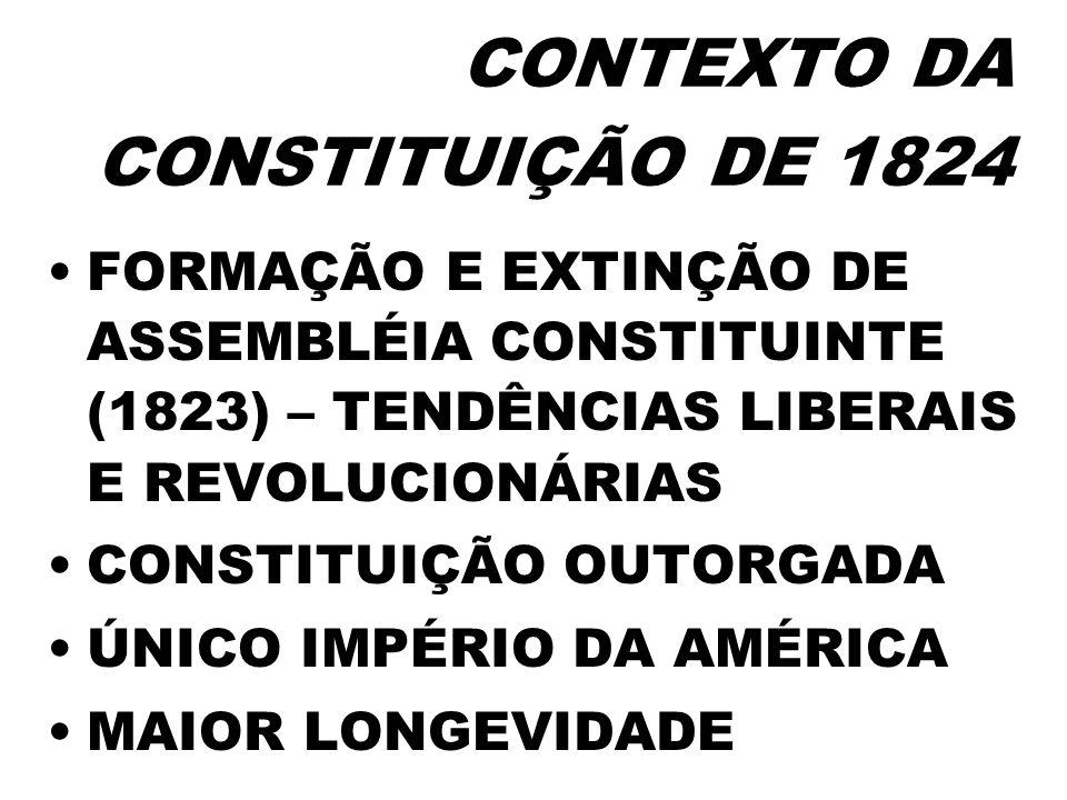 CONTEXTO DA CONSTITUIÇÃO DE 1824 FORMAÇÃO E EXTINÇÃO DE ASSEMBLÉIA CONSTITUINTE (1823) – TENDÊNCIAS LIBERAIS E REVOLUCIONÁRIAS CONSTITUIÇÃO OUTORGADA