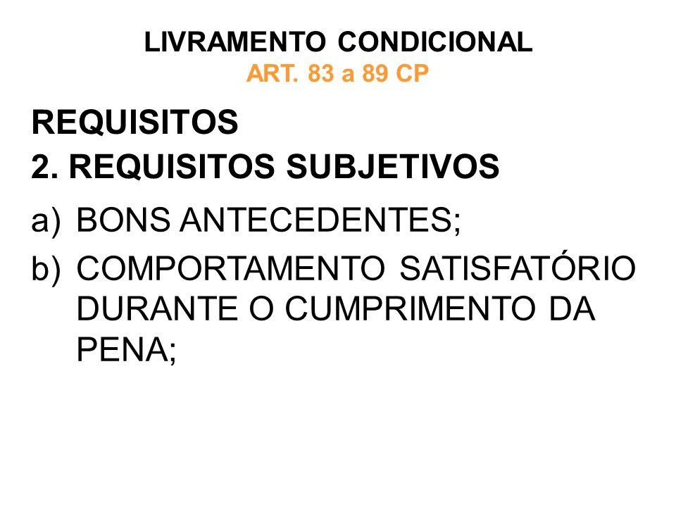 REQUISITOS 2. REQUISITOS SUBJETIVOS LIVRAMENTO CONDICIONAL ART. 83 a 89 CP a)BONS ANTECEDENTES; b)COMPORTAMENTO SATISFATÓRIO DURANTE O CUMPRIMENTO DA