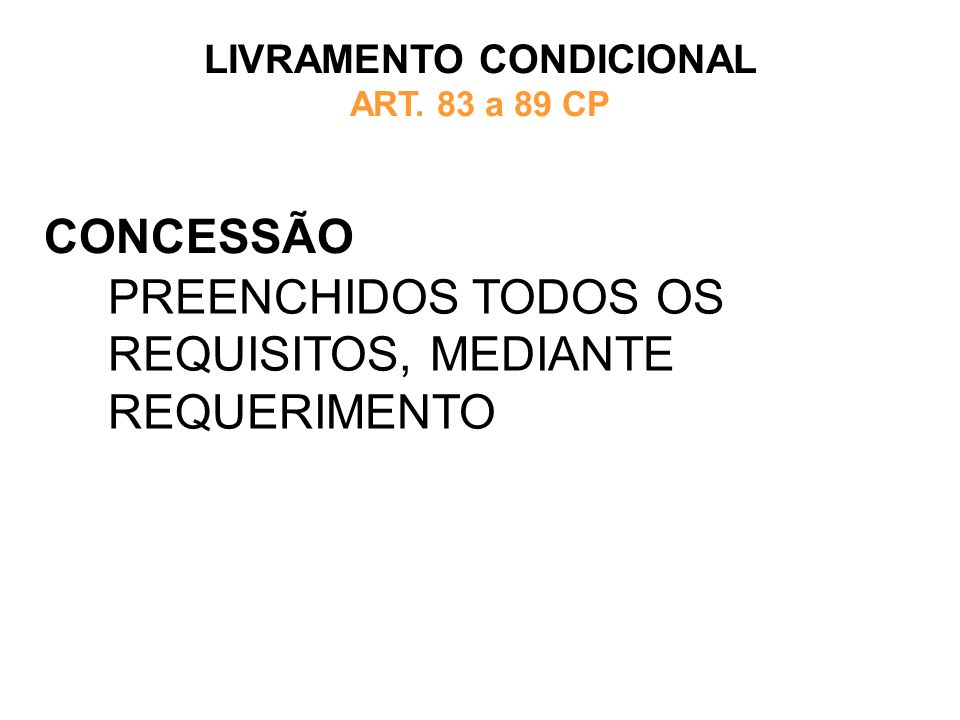 CONCESSÃO LIVRAMENTO CONDICIONAL ART. 83 a 89 CP PREENCHIDOS TODOS OS REQUISITOS, MEDIANTE REQUERIMENTO
