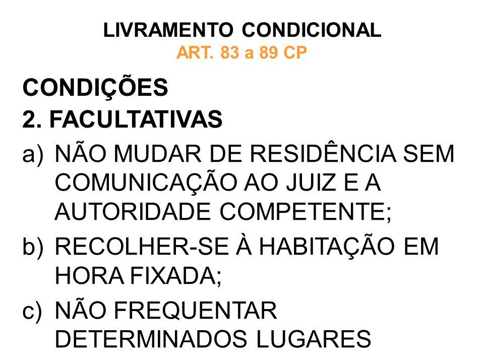 CONDIÇÕES 2. FACULTATIVAS LIVRAMENTO CONDICIONAL ART. 83 a 89 CP a)NÃO MUDAR DE RESIDÊNCIA SEM COMUNICAÇÃO AO JUIZ E A AUTORIDADE COMPETENTE; b)RECOLH