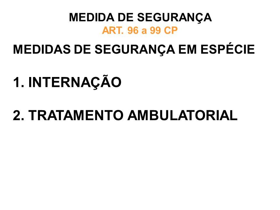 MEDIDAS DE SEGURANÇA EM ESPÉCIE MEDIDA DE SEGURANÇA ART. 96 a 99 CP 1. INTERNAÇÃO 2. TRATAMENTO AMBULATORIAL