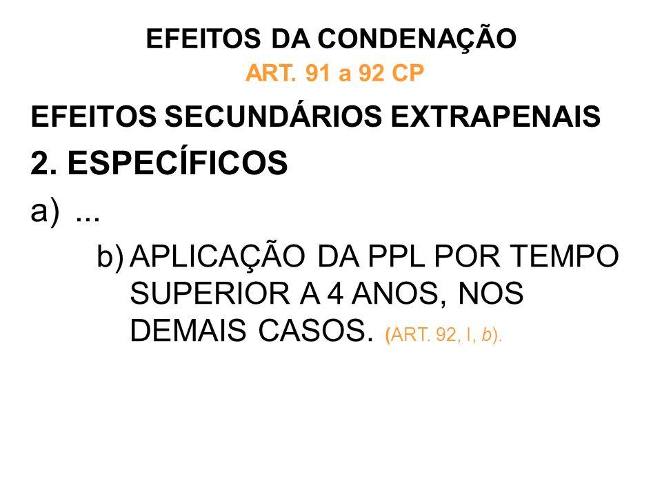 EFEITOS SECUNDÁRIOS EXTRAPENAIS 2. ESPECÍFICOS EFEITOS DA CONDENAÇÃO ART. 91 a 92 CP a)... b)APLICAÇÃO DA PPL POR TEMPO SUPERIOR A 4 ANOS, NOS DEMAIS