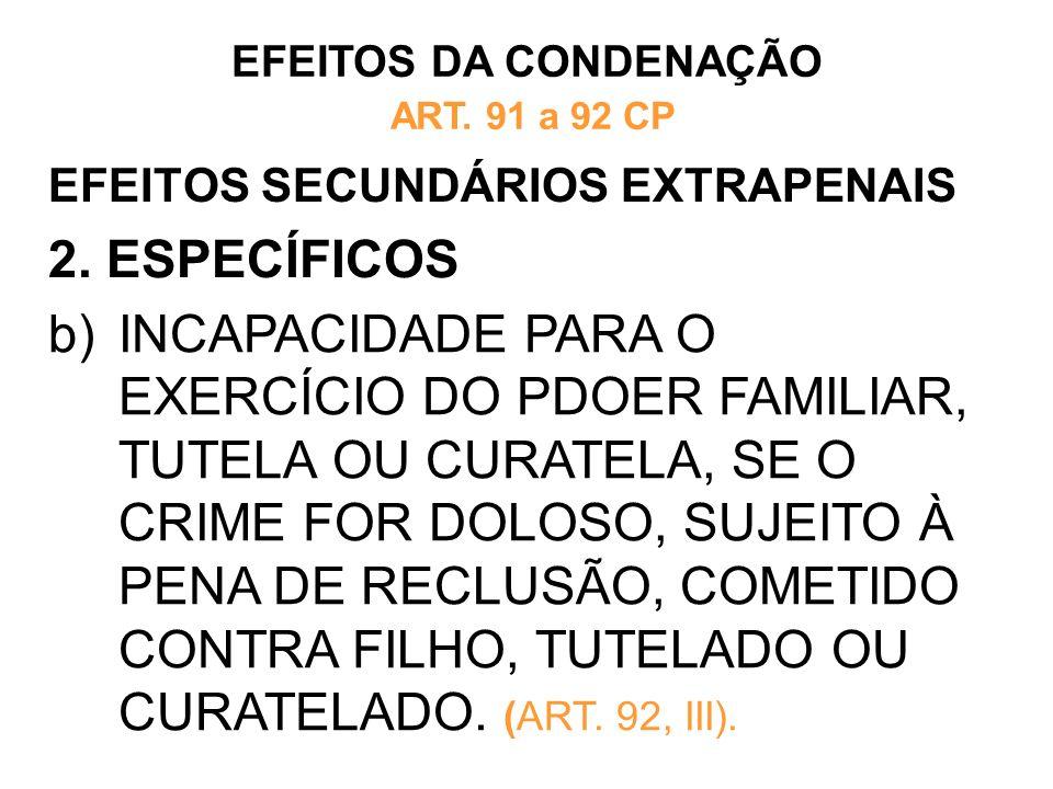 EFEITOS SECUNDÁRIOS EXTRAPENAIS 2. ESPECÍFICOS EFEITOS DA CONDENAÇÃO ART. 91 a 92 CP b)INCAPACIDADE PARA O EXERCÍCIO DO PDOER FAMILIAR, TUTELA OU CURA