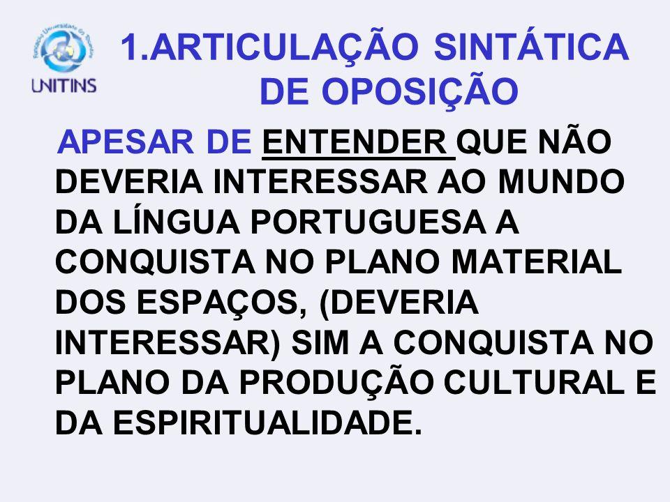 1. ARTICULAÇÃO SINTÁTICA DE OPOSIÇÃO EMBORA ENTENDA QUE NÃO DEVERIA INTERESSAR AO MUNDO DA LÍNGUA PORTUGUESA A CONQUISTA NO PLANO MATERIAL DOS ESPAÇOS