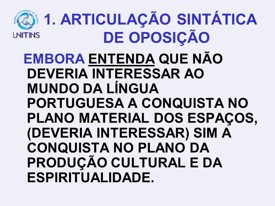 1. ARTICULAÇÃO SINTÁTICA DE OPOSIÇÃO ENTENDO QUE NÃO DEVERIA INTERESSAR AO MUNDO DA LÍNGUA PORTUGUESA A CONQUISTA NO PLANO MATERIAL DOS ESPAÇOS, A CON