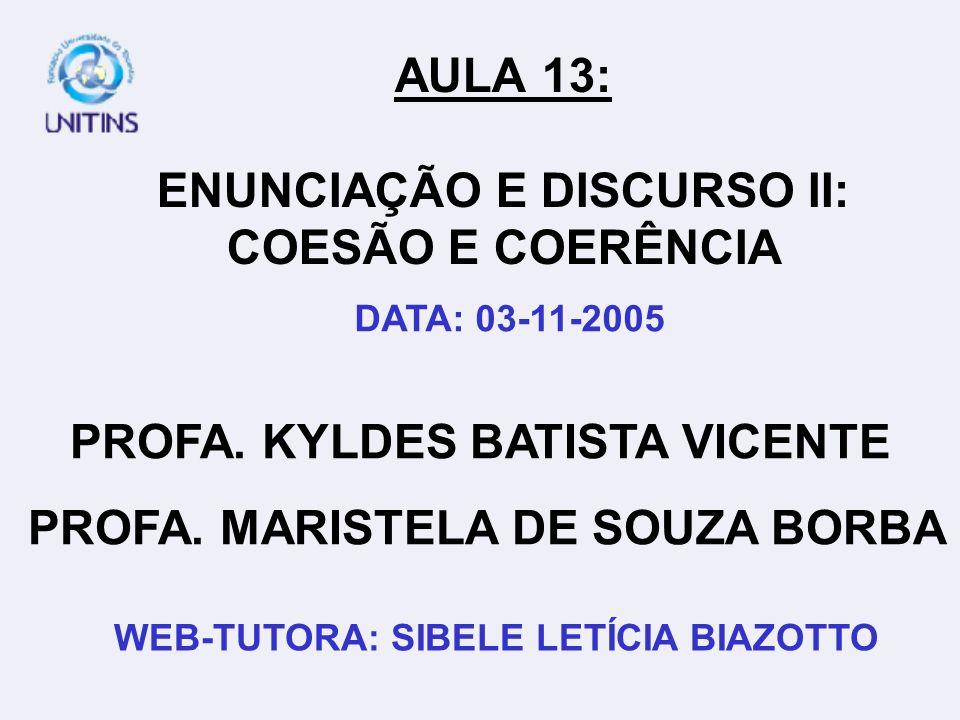 PROFA. KYLDES BATISTA VICENTE PROFA. MARISTELA DE SOUZA BORBA WEB-TUTORA: SIBELE LETÍCIA BIAZOTTO AULA 13: ENUNCIAÇÃO E DISCURSO II: COESÃO E COERÊNCI
