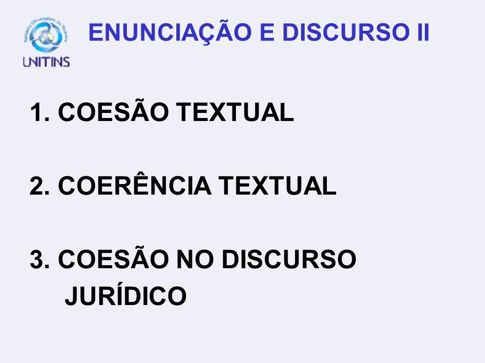 ENUNCIAÇÃO E DISCURSO II 1. COESÃO TEXTUAL 2. COERÊNCIA TEXTUAL 3. COESÃO NO DISCURSO JURÍDICO