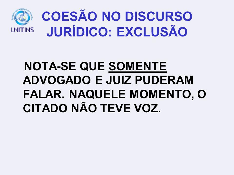 COESÃO NO DISCURSO JURÍDICO: EXCLUSÃO NOTA-SE QUE SOMENTE ADVOGADO E JUIZ PUDERAM FALAR. NAQUELE MOMENTO, O CITADO NÃO TEVE VOZ.