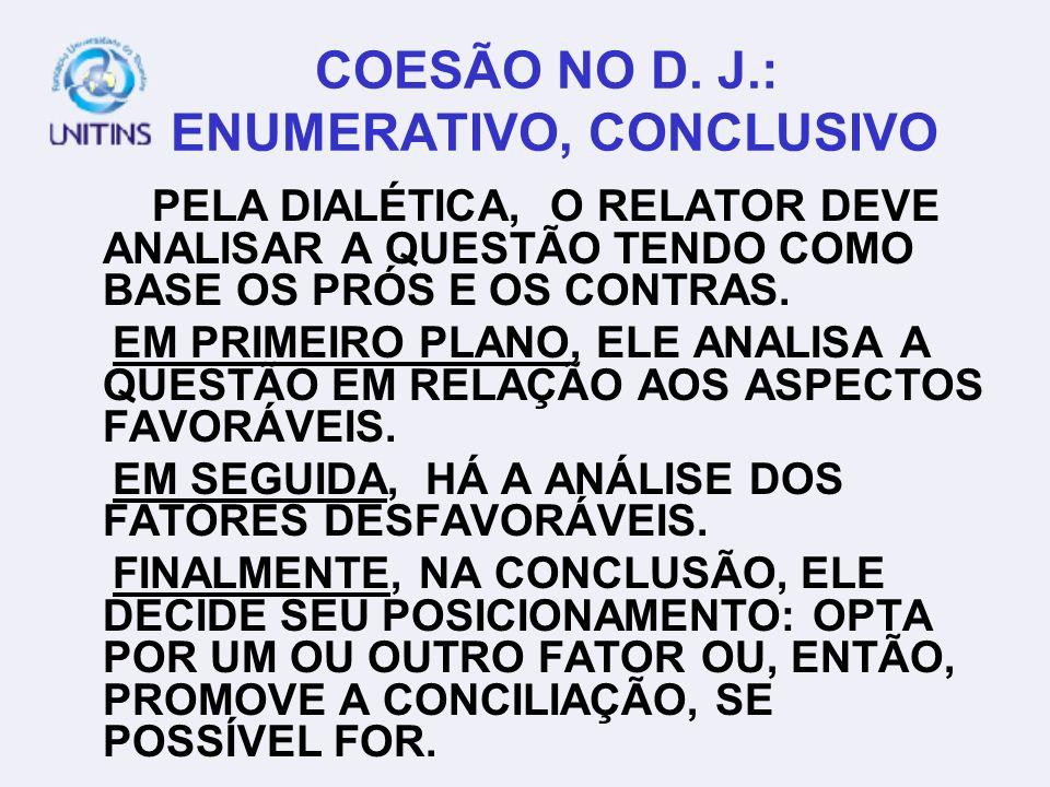 COESÃO NO D. J.: ENUMERATIVO, CONCLUSIVO PELA DIALÉTICA, O RELATOR DEVE ANALISAR A QUESTÃO TENDO COMO BASE OS PRÓS E OS CONTRAS. EM PRIMEIRO PLANO, EL
