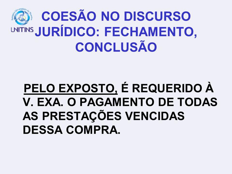 COESÃO NO DISCURSO JURÍDICO: FECHAMENTO, CONCLUSÃO PELO EXPOSTO, É REQUERIDO À V. EXA. O PAGAMENTO DE TODAS AS PRESTAÇÕES VENCIDAS DESSA COMPRA.