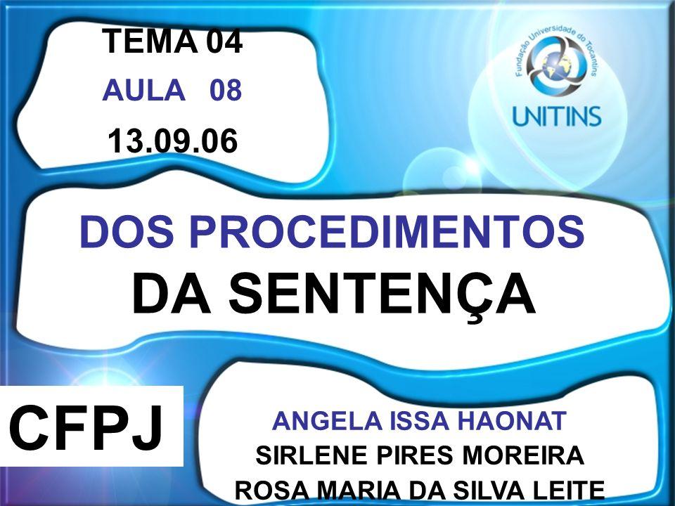 DOS PROCEDIMENTOS DA SENTENÇA TEMA 04 AULA 08 13.09.06 ANGELA ISSA HAONAT SIRLENE PIRES MOREIRA ROSA MARIA DA SILVA LEITE CFPJ