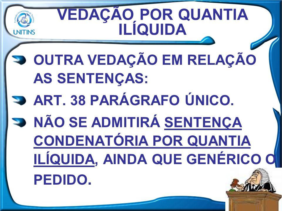 VEDAÇÃO POR QUANTIA ILÍQUIDA OUTRA VEDAÇÃO EM RELAÇÃO AS SENTENÇAS: ART. 38 PARÁGRAFO ÚNICO. NÃO SE ADMITIRÁ SENTENÇA CONDENATÓRIA POR QUANTIA ILÍQUID