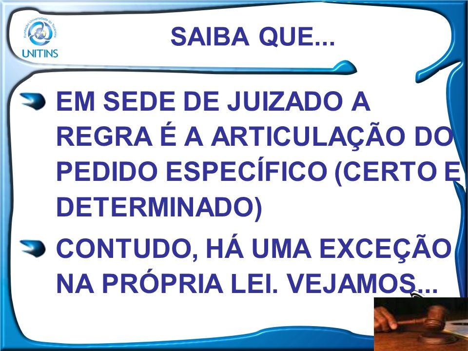SAIBA QUE... EM SEDE DE JUIZADO A REGRA É A ARTICULAÇÃO DO PEDIDO ESPECÍFICO (CERTO E DETERMINADO) CONTUDO, HÁ UMA EXCEÇÃO NA PRÓPRIA LEI. VEJAMOS...