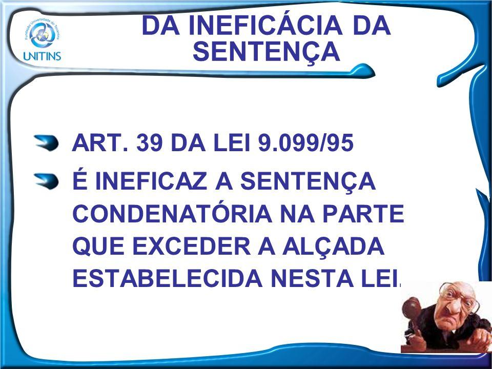 DA INEFICÁCIA DA SENTENÇA ART. 39 DA LEI 9.099/95 É INEFICAZ A SENTENÇA CONDENATÓRIA NA PARTE QUE EXCEDER A ALÇADA ESTABELECIDA NESTA LEI.