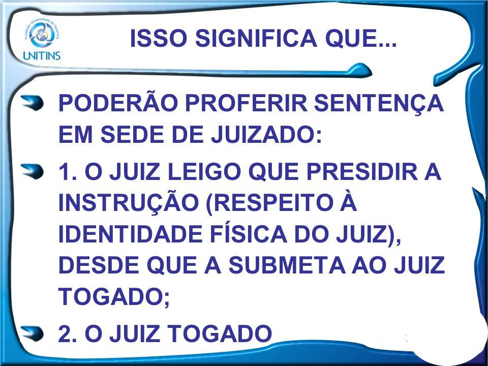 ISSO SIGNIFICA QUE... PODERÃO PROFERIR SENTENÇA EM SEDE DE JUIZADO: 1. O JUIZ LEIGO QUE PRESIDIR A INSTRUÇÃO (RESPEITO À IDENTIDADE FÍSICA DO JUIZ), D