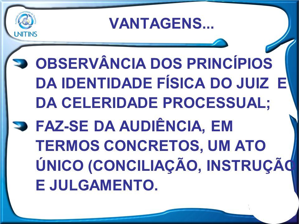 VANTAGENS... OBSERVÂNCIA DOS PRINCÍPIOS DA IDENTIDADE FÍSICA DO JUIZ E DA CELERIDADE PROCESSUAL; FAZ-SE DA AUDIÊNCIA, EM TERMOS CONCRETOS, UM ATO ÚNIC