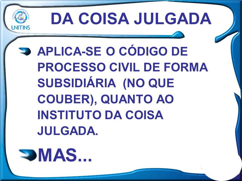DA COISA JULGADA APLICA-SE O CÓDIGO DE PROCESSO CIVIL DE FORMA SUBSIDIÁRIA (NO QUE COUBER), QUANTO AO INSTITUTO DA COISA JULGADA. MAS...